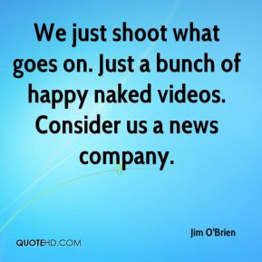 Jim O'Brien  - We just shoot what goes on. Just a bunch of happy naked videos. Consider us a news company.