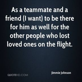 Jimmie Johnson  - As a teammate and a friend (I want) to be there for him as well for the other people who lost loved ones on the flight.