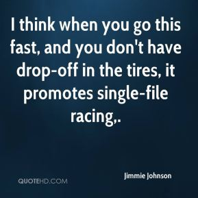 Jimmie Johnson  - I think when you go this fast, and you don't have drop-off in the tires, it promotes single-file racing.