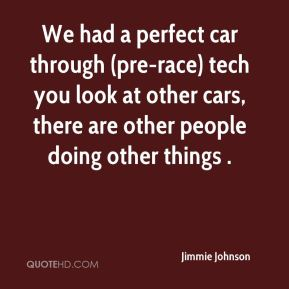 Jimmie Johnson  - We had a perfect car through (pre-race) tech you look at other cars, there are other people doing other things .