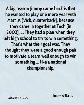 A big reason Jimmy came back is that he wanted to play one more year with Marcus [Vick, quarterback], because they came in together at Tech [in 2002], ... They had a plan when they left high school to try to win something. That's what their goal was. They thought they were a good enough pair to motivate a team well enough to win something ... like a national championship.