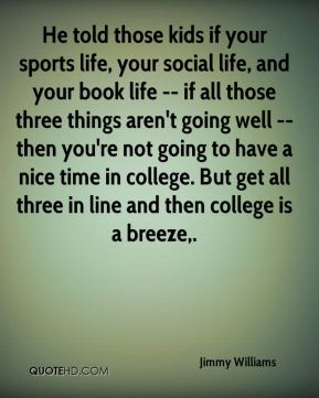 He told those kids if your sports life, your social life, and your book life -- if all those three things aren't going well -- then you're not going to have a nice time in college. But get all three in line and then college is a breeze.