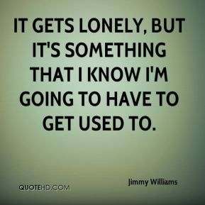 It gets lonely, but it's something that I know I'm going to have to get used to.