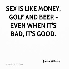 Sex is like money, golf and beer - even when it's bad, it's good.