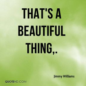 Jimmy Williams  - That's a beautiful thing.