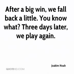 Joakim Noah  - After a big win, we fall back a little. You know what? Three days later, we play again.