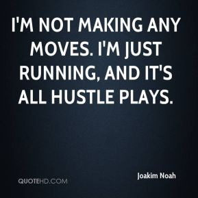 Joakim Noah  - I'm not making any moves. I'm just running, and it's all hustle plays.