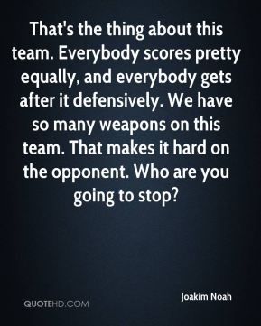 Joakim Noah  - That's the thing about this team. Everybody scores pretty equally, and everybody gets after it defensively. We have so many weapons on this team. That makes it hard on the opponent. Who are you going to stop?