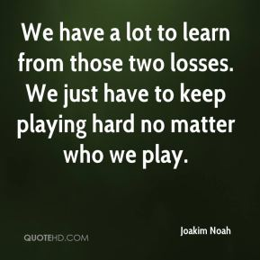 Joakim Noah  - We have a lot to learn from those two losses. We just have to keep playing hard no matter who we play.