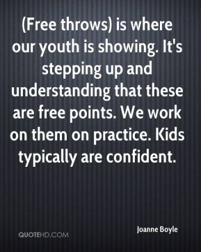 Joanne Boyle  - (Free throws) is where our youth is showing. It's stepping up and understanding that these are free points. We work on them on practice. Kids typically are confident.