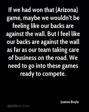 Joanne Boyle  - If we had won that (Arizona) game, maybe we wouldn't be feeling like our backs are against the wall. But I feel like our backs are against the wall as far as our team taking care of business on the road. We need to go into these games ready to compete.