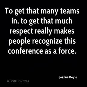 Joanne Boyle  - To get that many teams in, to get that much respect really makes people recognize this conference as a force.