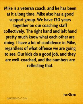 Mike is a veteran coach, and he has been at it a long time. Mike also has a good support group. We have 120 years together on our coaching staff collectively. The right hand and left hand pretty much know what each other are doing. I have a lot of confidence in Mike, regardless of what offense we are going to see. Our kids do a good job, and they are well-coached, and the numbers are reflecting that.