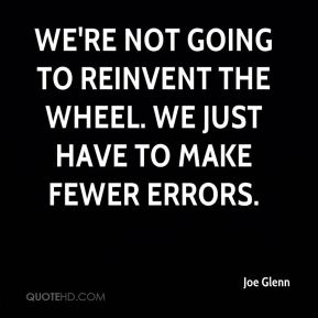 We're not going to reinvent the wheel. We just have to make fewer errors.