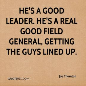 He's a good leader. He's a real good field general, getting the guys lined up.