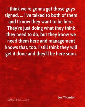 I think we're gonna get those guys signed, ... I've talked to both of them and I know they want to be here. They're just doing what they think they need to do, but they know we need them here and management knows that, too. I still think they will get it done and they'll be here soon.