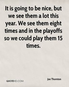 It is going to be nice, but we see them a lot this year. We see them eight times and in the playoffs so we could play them 15 times.