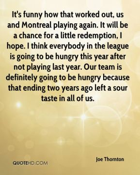 Joe Thornton  - It's funny how that worked out, us and Montreal playing again. It will be a chance for a little redemption, I hope. I think everybody in the league is going to be hungry this year after not playing last year. Our team is definitely going to be hungry because that ending two years ago left a sour taste in all of us.