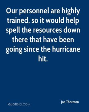 Joe Thornton  - Our personnel are highly trained, so it would help spell the resources down there that have been going since the hurricane hit.