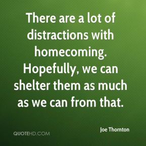 There are a lot of distractions with homecoming. Hopefully, we can shelter them as much as we can from that.