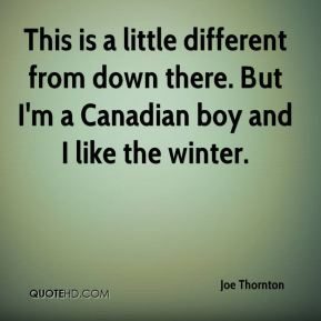 This is a little different from down there. But I'm a Canadian boy and I like the winter.