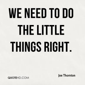 We need to do the little things right.