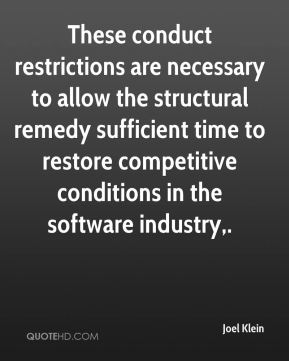 Joel Klein  - These conduct restrictions are necessary to allow the structural remedy sufficient time to restore competitive conditions in the software industry.