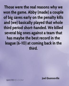 Those were the real reasons why we won the game. Abby (made) a couple of big saves early on the penalty kills and (we) basically played that whole third period short-handed. We killed several big ones against a team that has maybe the best record in the league (6-10) at coming back in the third.