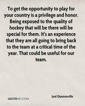 To get the opportunity to play for your country is a privilege and honor. Being exposed to the quality of hockey that will be there will be special for them. It's an experience that they are all going to bring back to the team at a critical time of the year. That could be useful for our team.