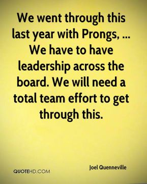 We went through this last year with Prongs, ... We have to have leadership across the board. We will need a total team effort to get through this.