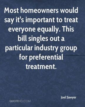Most homeowners would say it's important to treat everyone equally. This bill singles out a particular industry group for preferential treatment.