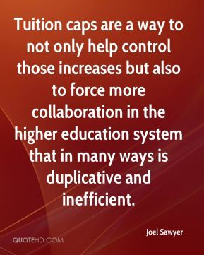 Tuition caps are a way to not only help control those increases but also to force more collaboration in the higher education system that in many ways is duplicative and inefficient.