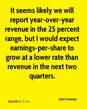 It seems likely we will report year-over-year revenue in the 25 percent range, but I would expect earnings-per-share to grow at a lower rate than revenue in the next two quarters.