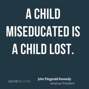 John Fitzgerald Kennedy  - A child miseducated is a child lost.