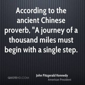 "John Fitzgerald Kennedy  - According to the ancient Chinese proverb, ""A journey of a thousand miles must begin with a single step."