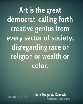 John Fitzgerald Kennedy  - Art is the great democrat, calling forth creative genius from every sector of society, disregarding race or religion or wealth or color.