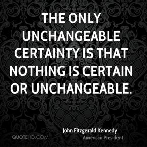 John Fitzgerald Kennedy  - The only unchangeable certainty is that nothing is certain or unchangeable.