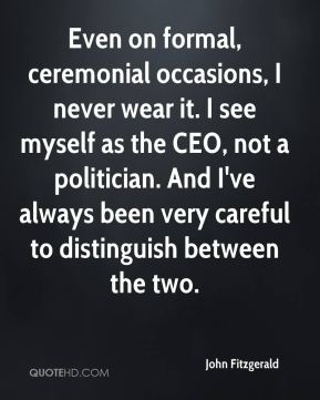 John Fitzgerald  - Even on formal, ceremonial occasions, I never wear it. I see myself as the CEO, not a politician. And I've always been very careful to distinguish between the two.