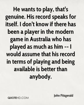 John Fitzgerald  - He wants to play, that's genuine. His record speaks for itself. I don't know if there has been a player in the modern game in Australia who has played as much as him -- I would assume that his record in terms of playing and being available is better than anybody.