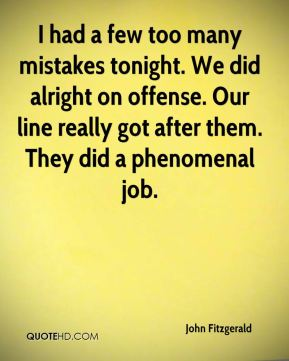 John Fitzgerald  - I had a few too many mistakes tonight. We did alright on offense. Our line really got after them. They did a phenomenal job.