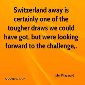John Fitzgerald  - Switzerland away is certainly one of the tougher draws we could have got, but were looking forward to the challenge.