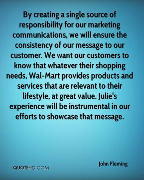 By creating a single source of responsibility for our marketing communications, we will ensure the consistency of our message to our customer. We want our customers to know that whatever their shopping needs, Wal-Mart provides products and services that are relevant to their lifestyle, at great value. Julie's experience will be instrumental in our efforts to showcase that message.