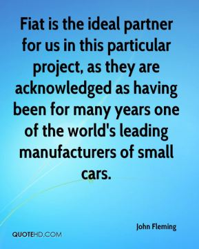 John Fleming  - Fiat is the ideal partner for us in this particular project, as they are acknowledged as having been for many years one of the world's leading manufacturers of small cars.