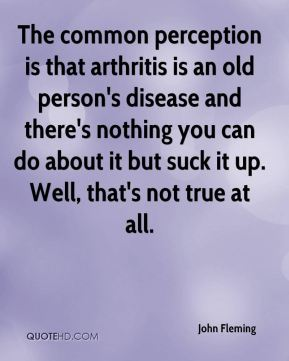 John Fleming  - The common perception is that arthritis is an old person's disease and there's nothing you can do about it but suck it up. Well, that's not true at all.