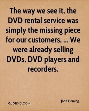 The way we see it, the DVD rental service was simply the missing piece for our customers, ... We were already selling DVDs, DVD players and recorders.