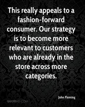 John Fleming  - This really appeals to a fashion-forward consumer. Our strategy is to become more relevant to customers who are already in the store across more categories.