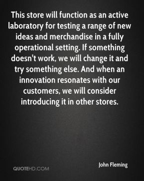 This store will function as an active laboratory for testing a range of new ideas and merchandise in a fully operational setting. If something doesn't work, we will change it and try something else. And when an innovation resonates with our customers, we will consider introducing it in other stores.