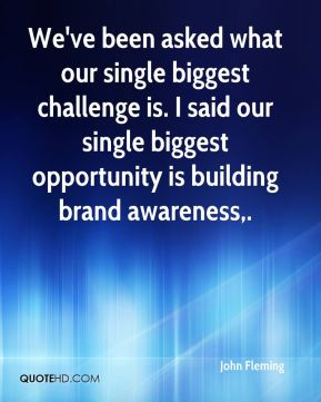 We've been asked what our single biggest challenge is. I said our single biggest opportunity is building brand awareness.