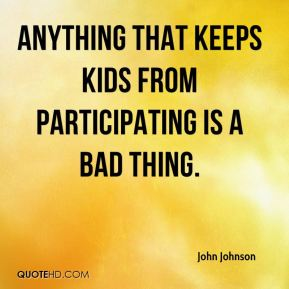 Anything that keeps kids from participating is a bad thing.