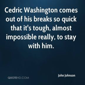 John Johnson  - Cedric Washington comes out of his breaks so quick that it's tough, almost impossible really, to stay with him.
